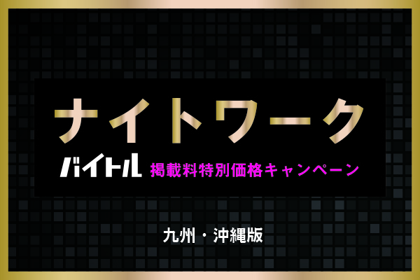※終了※【バイトル】ナイトワーク限定!!お得なキャンペーン実施中♪【九州・沖縄】